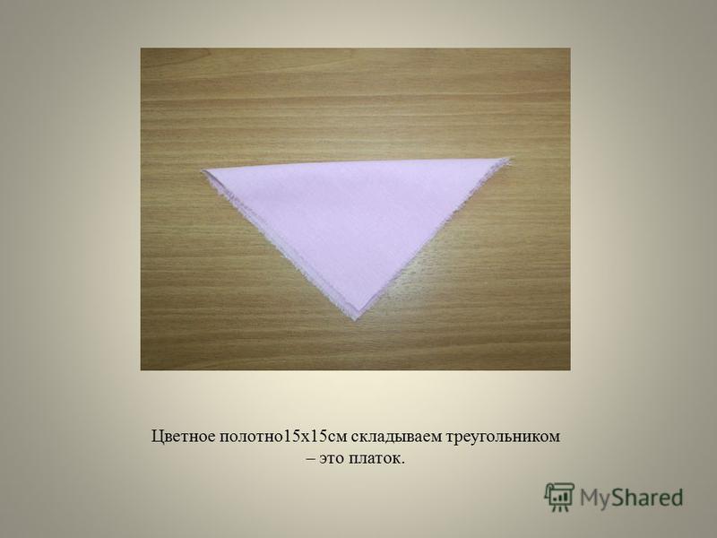 Цветное полотно 15 х 15 см складываем треугольником – это платок.