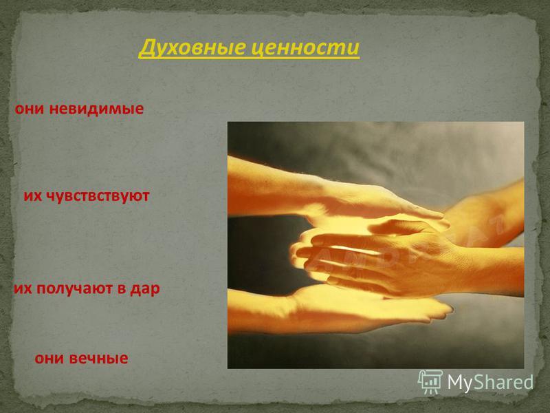 Духовные ценности они невидимые их чувствствуют их получают в дар они вечные