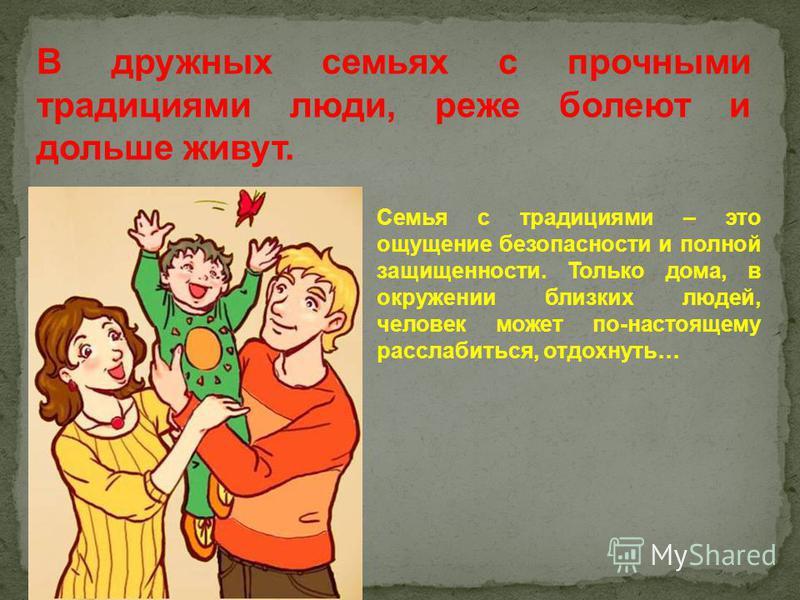 В дружных семьях с прочными традициями люди, реже болеют и дольше живут. Семья с традициями – это ощущение безопасности и полной защищенности. Только дома, в окружении близких людей, человек может по-настоящему расслабиться, отдохнуть…