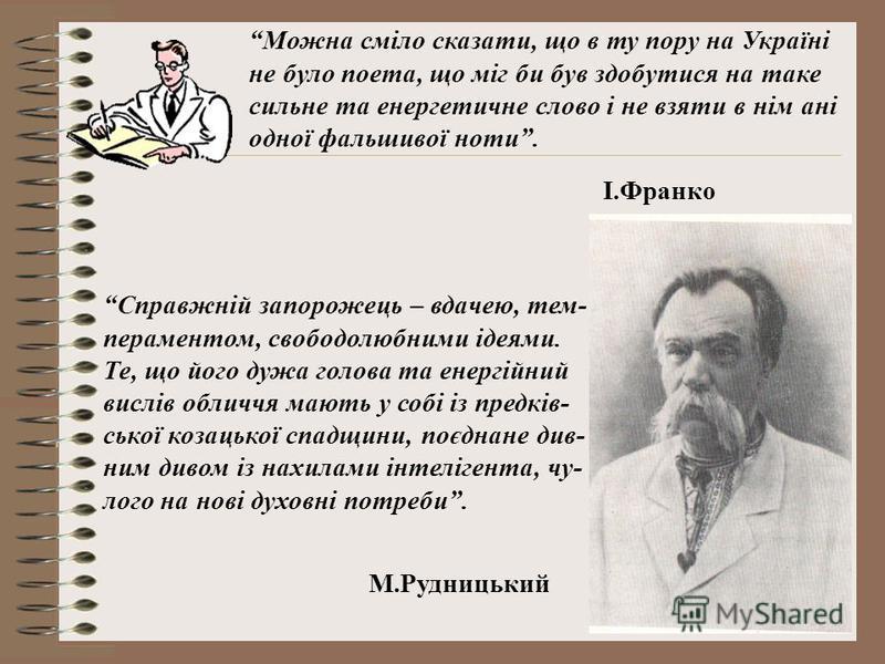 Можна сміло сказати, що в ту пору на Україні не було поета, що міг би був здобутися на таке сильне та енергетичне слово і не взяти в нім ані одної фальшивої ноти. І.Франко Справжній запорожець – вдачею, тем- пераментом, свободолюбними ідеями. Те, що