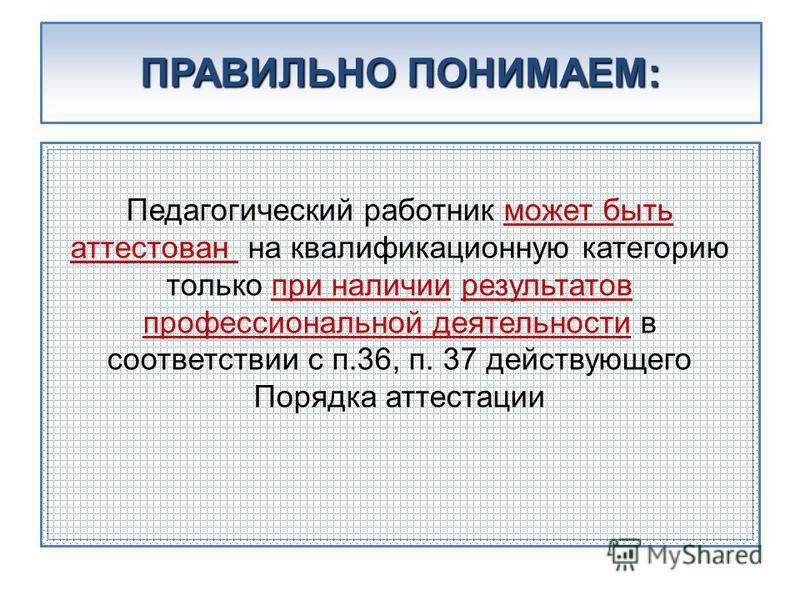 ПРАВИЛЬНО ПОНИМАЕМ: Педагогический работник может быть аттестован на квалификационную категорию только при наличии результатов профессиональной деятельности в соответствии с п.36, п. 37 действующего Порядка аттестации