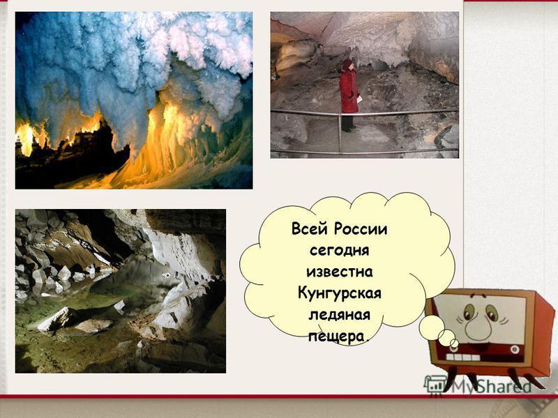 Всей России сегодня известна Кунгурская ледяная пещера.