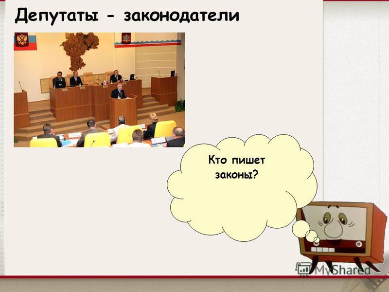 Депутаты - законодатели Кто пишет законы?