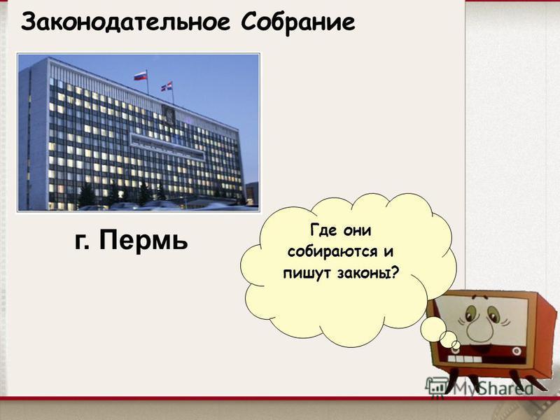 Законодательное Собрание Где они собираются и пишут законы? г. Пермь