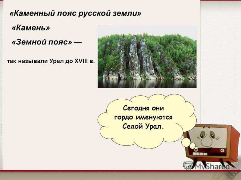 Сегодня они гордо именуются Седой Урал. «Каменный пояс русской земли» «Камень» «Земной пояс» так называли Урал до XVIII в.