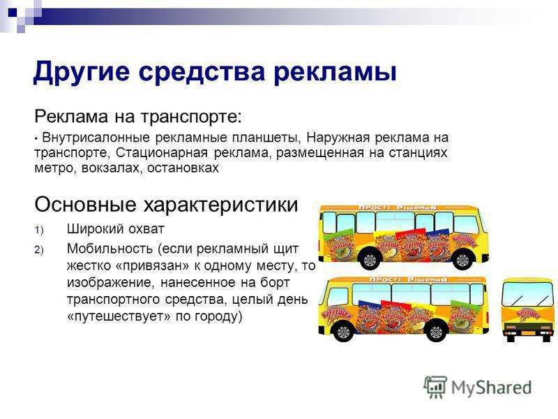 Другие средства рекламы Реклама на транспорте: Внутрисалонные рекламные планшеты, Наружная реклама на транспорте, Стационарная реклама, размещенная на станциях метро, вокзалах, остановках Основные характеристики 1) Широкий охват 2) Мобильность (если