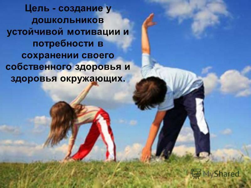 Цель - создание у дошкольников устойчивой мотивации и потребности в сохранении своего собственного здоровья и здоровья окружающих.