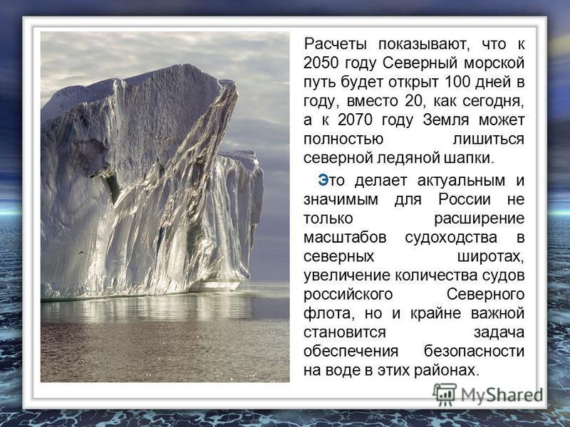 Расчеты показывают, что к 2050 году Северный морской путь будет открыт 100 дней в году, вместо 20, как сегодня, а к 2070 году Земля может полностью лишиться северной ледяной шапки. Это делает актуальным и значимым для России не только расширение масш