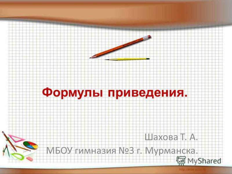 Шахова Т. А. МБОУ гимназия 3 г. Мурманска. Формулы приведения.