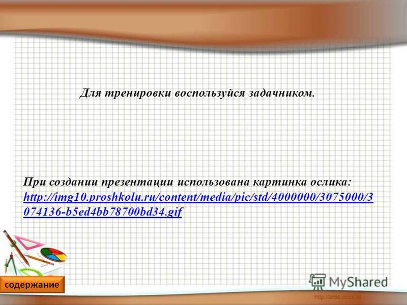 содержание Для тренировки воспользуйся задачником. При создании презентации использована картинка ослика: http://img10.proshkolu.ru/content/media/pic/std/4000000/3075000/3 074136-b5ed4bb78700bd34. gif http://img10.proshkolu.ru/content/media/pic/std/4