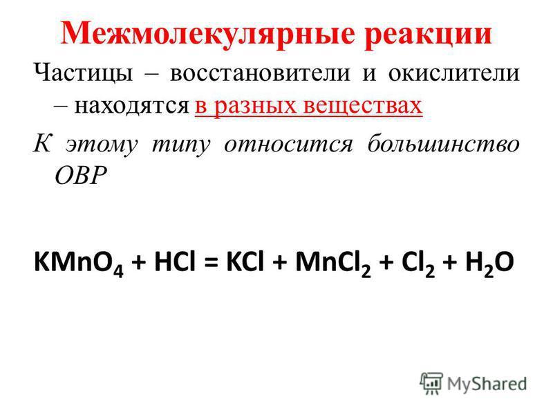Межмолекулярные реакциии Частицы – восстановители и окислители – находятся в разных веществах К этому типу относится большинство ОВР KMnO 4 + HCl = KCl + MnCl 2 + Cl 2 + H 2 O