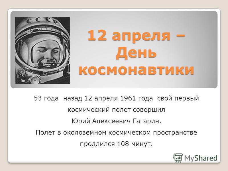 12 апреля – День космонавтики 53 года назад 12 апреля 1961 года свой первый космический полет совершил Юрий Алексеевич Гагарин. Полет в околоземном космическом пространстве продлился 108 минут.