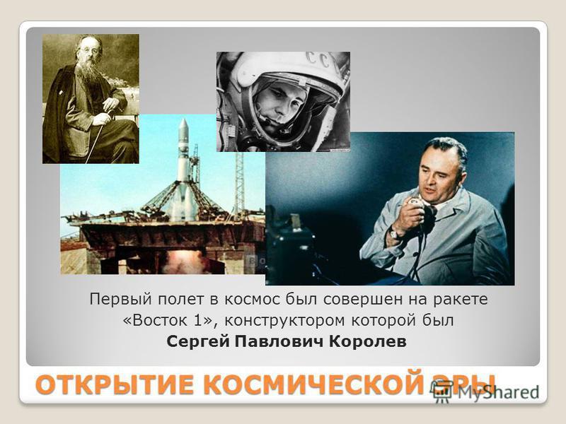 ОТКРЫТИЕ КОСМИЧЕСКОЙ ЭРЫ Первый полет в космос был совершен на ракете «Восток 1», конструктором которой был Сергей Павлович Королев