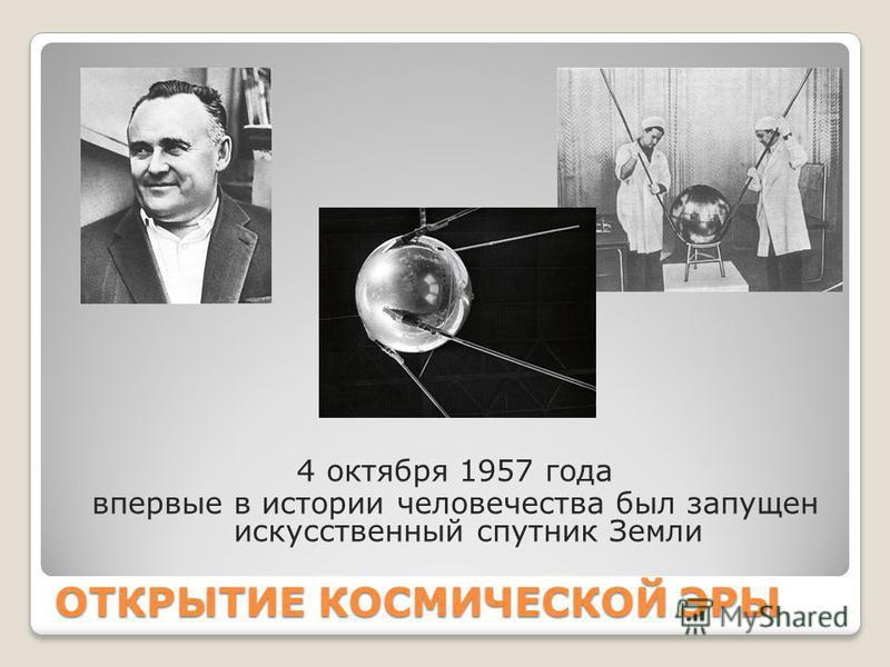 ОТКРЫТИЕ КОСМИЧЕСКОЙ ЭРЫ 4 октября 1957 года впервые в истории человечества был запущен искусственный спутник Земли
