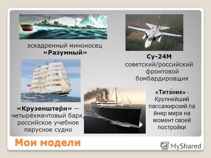 Мои модели Су-24М советский/российский фронтовой бомбардировщик эскадренный миноносец «Разумный» «Крузенште́рн» четырёхмачтовый барк, российское учебное парусное судно «Тита́ник» - Крупнейший пассажирский лайнер мира на момент своей постройки