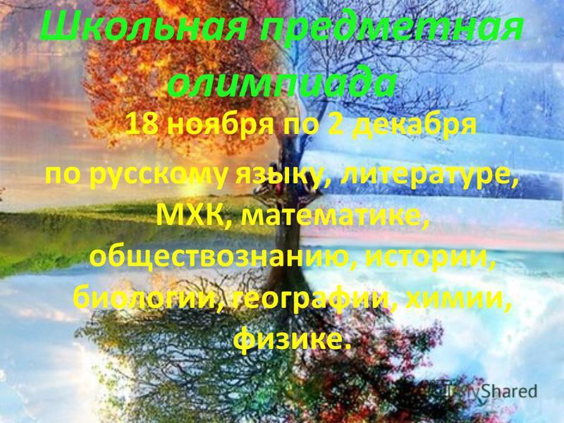 Школьная предметная олимпиада 18 ноября по 2 декабря по русскому языку, литературе, МХК, математике, обществознанию, истории, биологии, географии, химии, физике.