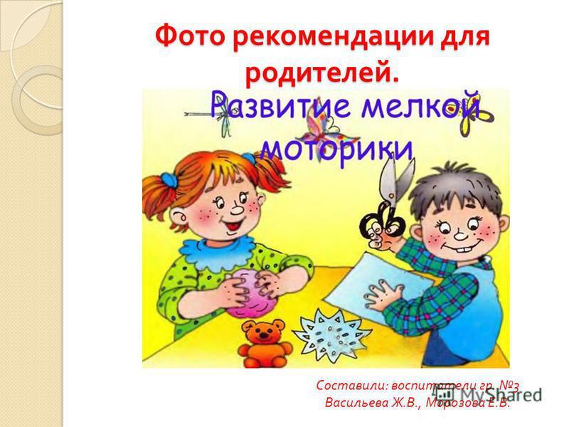 Фото рекомендации для родителей. Составили: воспитатели гр. 3 Васильева Ж.В., Морозова Е.В.
