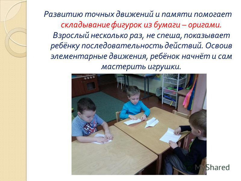 Развитию точных движений и памяти помогает складывание фигурок из бумаги – оригами. Взрослый несколько раз, не спеша, показывает ребёнку последовательность действий. Освоив элементарные движения, ребёнок начнёт и сам мастерить игрушки.