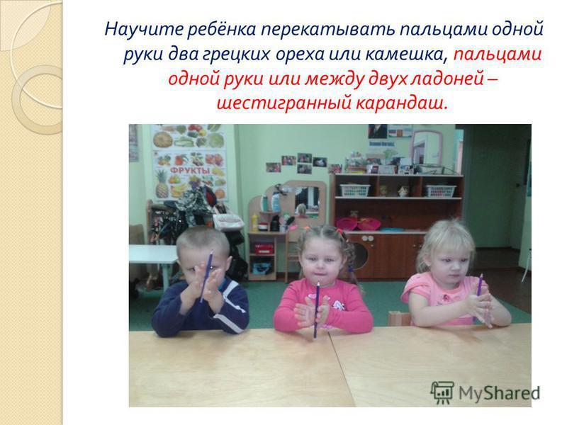 Научите ребёнка перекатывать пальцами одной руки два грецких ореха или камешка, пальцами одной руки или между двух ладоней – шестигранный карандаш.
