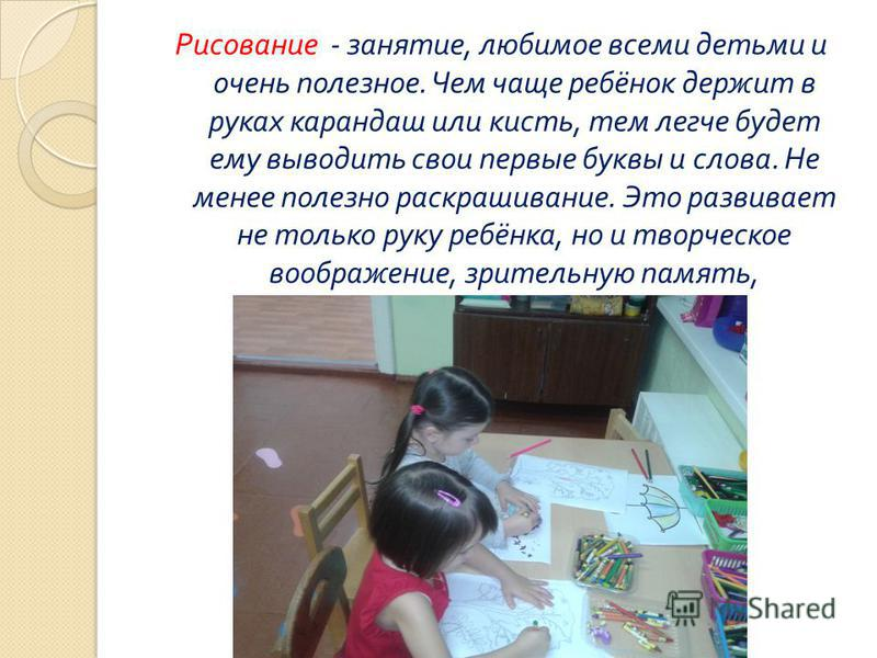 Рисование - занятие, любимое всеми детьми и очень полезное. Чем чаще ребёнок держит в руках карандаш или кисть, тем легче будет ему выводить свои первые буквы и слова. Не менее полезно раскрашивание. Это развивает не только руку ребёнка, но и творчес