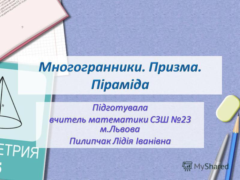 Підготувала вчитель математики СЗШ 23 м.Львова Пилипчак Лідія Іванівна