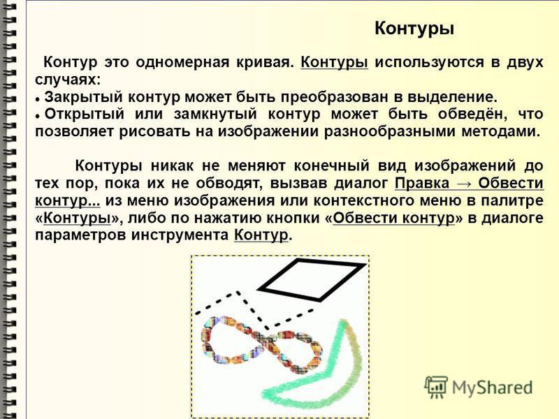 Контуры Контур это одномерная кривая. Контуры используются в двух случаях: Закрытый контур может быть преобразован в выделение. Открытый или замкнутый контур может быть обведён, что позволяет рисовать на изображении разнообразными методами. Контуры н