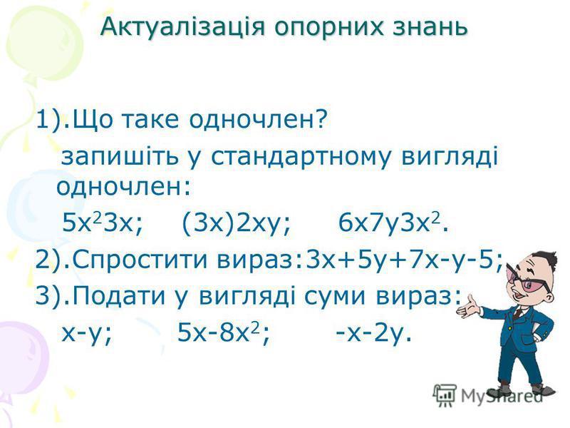 1).Що таке одночлен? запишіть у стандартному вигляді одночлен: 5х 2 3х; (3х)2ху; 6х7у3х 2. 2).Спростити вираз:3х+5у+7х-у-5; 3).Подати у вигляді суми вираз: х-у; 5х-8х 2 ; -х-2у. Актуалізація опорних знань