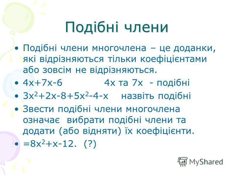 Подібні члени Подібні члени многочлена – це доданки, які відрізняються тільки коефіцієнтами або зовсім не відрізняються. 4х+7х-6 4х та 7х - подібні 3х 2 +2х-8+5х 2 -4-х назвіть подібні Звести подібні члени многочлена означає вибрати подібні члени та