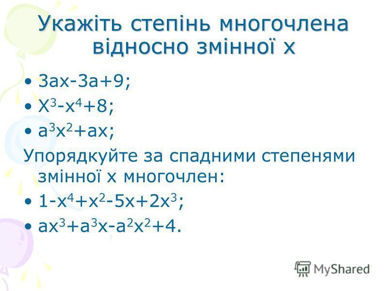 Укажіть степінь многочлена відносно змінної х 3ах-3а+9; Х 3 -х 4 +8; а 3 х 2 +ах; Упорядкуйте за спадними степенями змінної х многочлен: 1-х 4 +х 2 -5х+2х 3 ; ах 3 +а 3 х-а 2 х 2 +4.