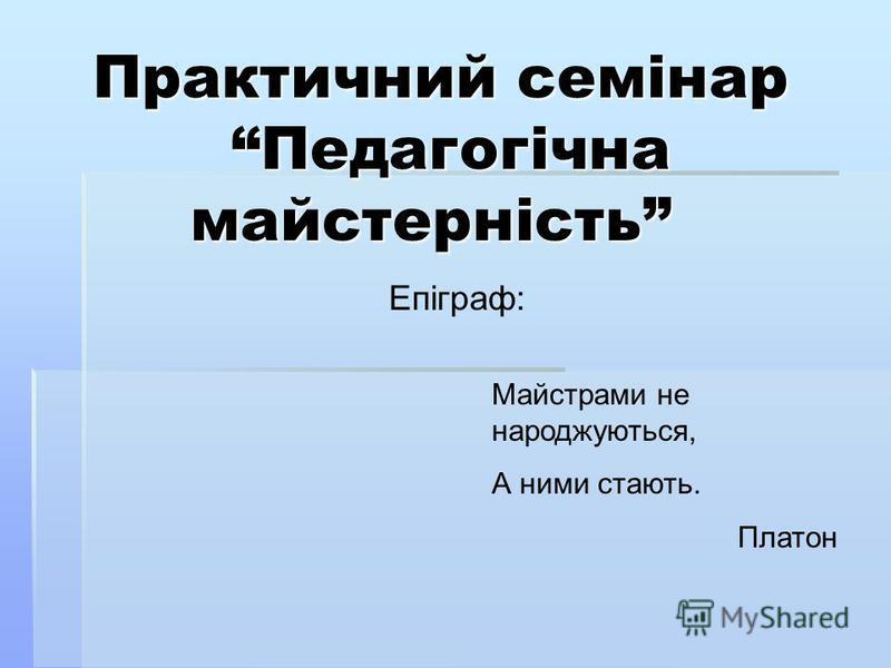 Практичний семінар Педагогічна майстерність Практичний семінар Педагогічна майстерність Епіграф: Майстрами не народжуються, А ними стають. Платон