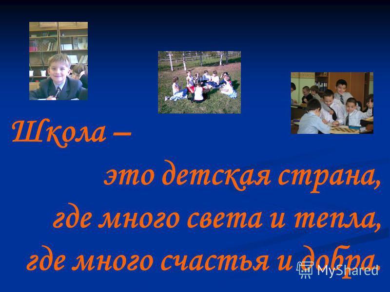 Школа – это детская страна, где много света и тепла, где много счастья и добра.
