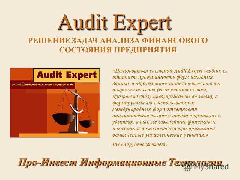 Audit Expert Audit Expert РЕШЕНИЕ ЗАДАЧ АНАЛИЗА ФИНАНСОВОГО СОСТОЯНИЯ ПРЕДПРИЯТИЯ «Пользоваться системой Audit Expert удобно: ее отличает продуманность форм исходных данных и определенная интеллектуальность операции их ввода (если что-то не так, прог