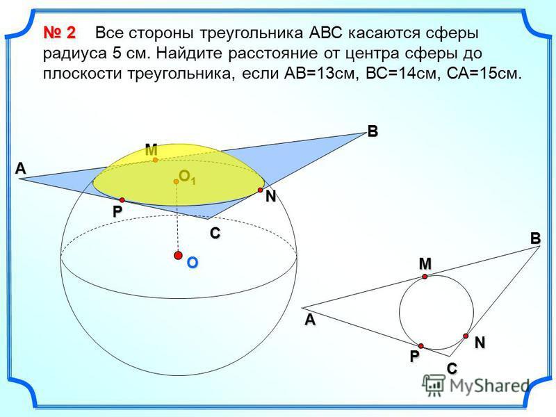 O B М N C P A O1O1O1O1 CМA BNP 2 2 Все стороны треугольника АВС касаются сферы радиуса 5 см. Найдите расстояние от центра сферы до плоскости треугольника, если АВ=13 см, ВС=14 см, СА=15 см.