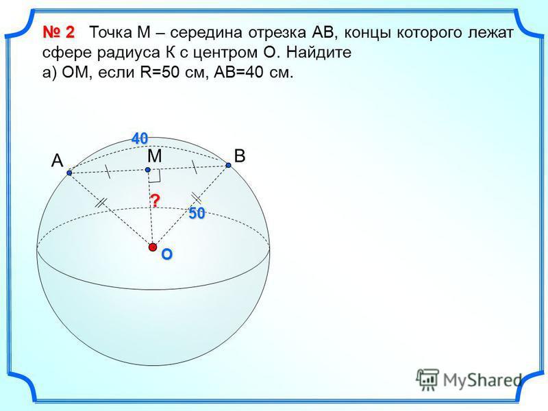 A BMO ?40 50 2 2 Точка М – середина отрезка АВ, концы которого лежат сфере радиуса К с центром О. Найдите а) ОМ, если R=50 см, АВ=40 см.