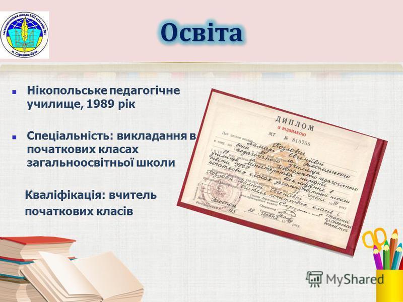 Нікопольське педагогічне училище, 1989 рік Спеціальність: викладання в початкових класах загальноосвітньої школи Кваліфікація: вчитель початкових класів
