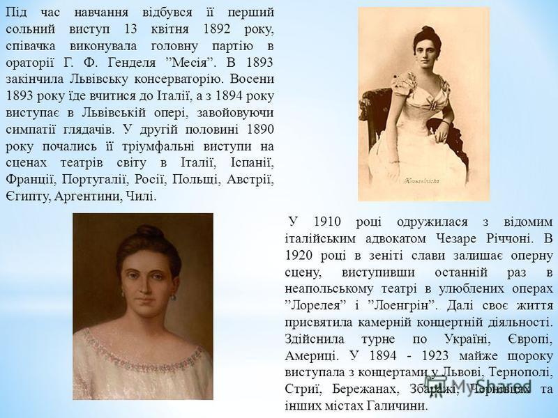 Під час навчання відбувся її перший сольний виступ 13 квітня 1892 року, співачка виконувала головну партію в ораторії Г. Ф. Генделя Месія. В 1893 закінчила Львівську консерваторію. Восени 1893 року їде вчитися до Італії, а з 1894 року виступає в Льві