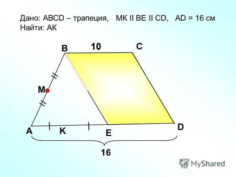 A B C E Дано: АВСD – трапеция, МК II ВE II СD, АD = 16 см Найти: АК 1010 D M K 1010 16