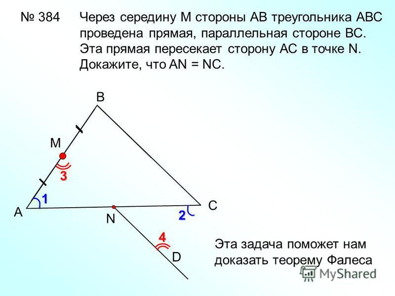 384 А В С D М 1 3 4 2 N Через середину М стороны АВ треугольника АВС проведена прямая, параллельная стороне ВС. Эта прямая пересекает сторону АС в точке N. Докажите, что AN = NC. Эта задача поможет нам доказать теорему Фалеса