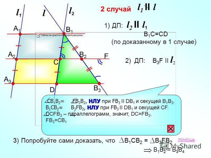 2 случай l1l1 l А1А1 А2А2 А3А3 F l2l2 С D В2В2 В3В3 В1В1 l 1 II l 1)ДП: B 1 C=CD (по доказанному в 1 случае) l 2 II l 1 2) ДП: B 3 F II l 2 3)Попробуйте сами доказать, что В 1 СВ 2 = В 3 FB 2 В 1 В 2 = В 3 В 4 помощь НЛУ СВ 1 В 2 = FB 3 B 2, НЛУ при