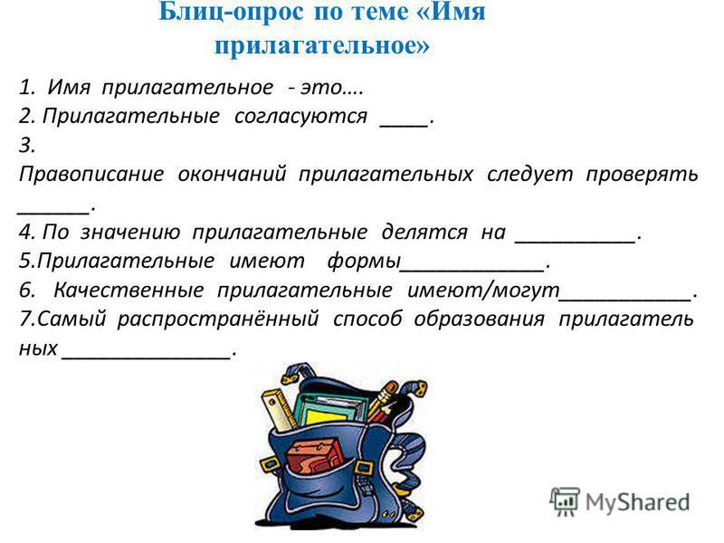 Блиц-опрос по теме «Имя прилагательнммее» 1. Имя прилагательнммее - это…. 2. Прилагательные согласуются ____. 3. Правописание окончаний прилагательних следует проверять ______. 4. По значению прилагательные делятся на __________. 5. Прилагательные им