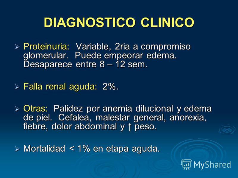 DIAGNOSTICO CLINICO Proteinuria: Variable, 2ria a compromiso glomerular. Puede empeorar edema. Desaparece entre 8 – 12 sem. Proteinuria: Variable, 2ria a compromiso glomerular. Puede empeorar edema. Desaparece entre 8 – 12 sem. Falla renal aguda: 2%.