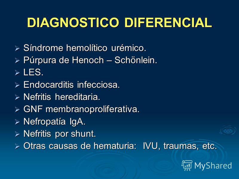 DIAGNOSTICO DIFERENCIAL Síndrome hemolítico urémico. Síndrome hemolítico urémico. Púrpura de Henoch – Schönlein. Púrpura de Henoch – Schönlein. LES. LES. Endocarditis infecciosa. Endocarditis infecciosa. Nefritis hereditaria. Nefritis hereditaria. GN