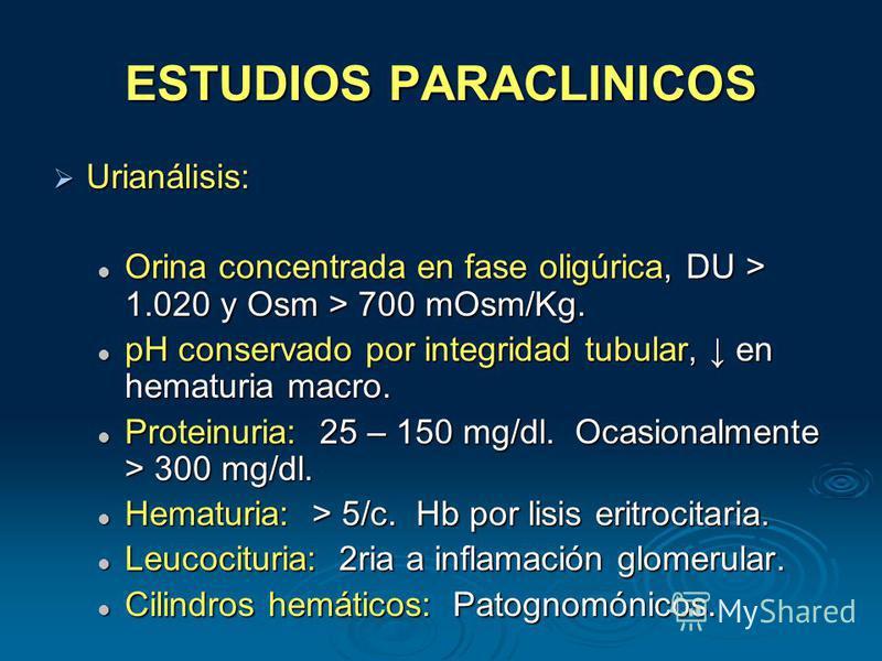ESTUDIOS PARACLINICOS Urianálisis: Urianálisis: Orina concentrada en fase oligúrica, DU > 1.020 y Osm > 700 mOsm/Kg. Orina concentrada en fase oligúrica, DU > 1.020 y Osm > 700 mOsm/Kg. pH conservado por integridad tubular, en hematuria macro. pH con