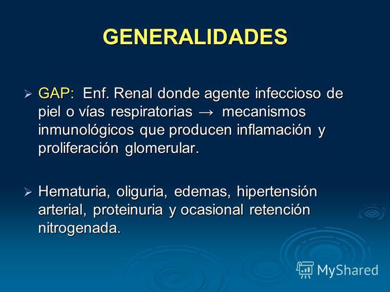 GENERALIDADES GAP: Enf. Renal donde agente infeccioso de piel o vías respiratorias mecanismos inmunológicos que producen inflamación y proliferación glomerular. GAP: Enf. Renal donde agente infeccioso de piel o vías respiratorias mecanismos inmunológ