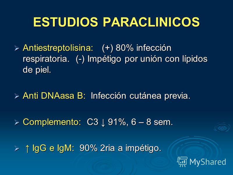 ESTUDIOS PARACLINICOS Antiestreptolisina: (+) 80% infección respiratoria. (-) Impétigo por unión con lípidos de piel. Antiestreptolisina: (+) 80% infección respiratoria. (-) Impétigo por unión con lípidos de piel. Anti DNAasa B: Infección cutánea pre