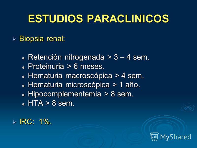 ESTUDIOS PARACLINICOS Biopsia renal: Biopsia renal: Retención nitrogenada > 3 – 4 sem. Retención nitrogenada > 3 – 4 sem. Proteinuria > 6 meses. Proteinuria > 6 meses. Hematuria macroscópica > 4 sem. Hematuria macroscópica > 4 sem. Hematuria microscó