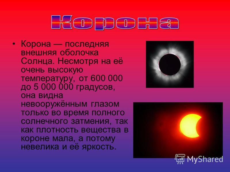 Корона последняя внешняя оболочка Солнца. Несмотря на её очень высокую температуру, от 600 000 до 5 000 000 градусов, она видна невооружённым глазом только во время полного солнечного затмения, так как плотность вещества в короне мала, а потому невел