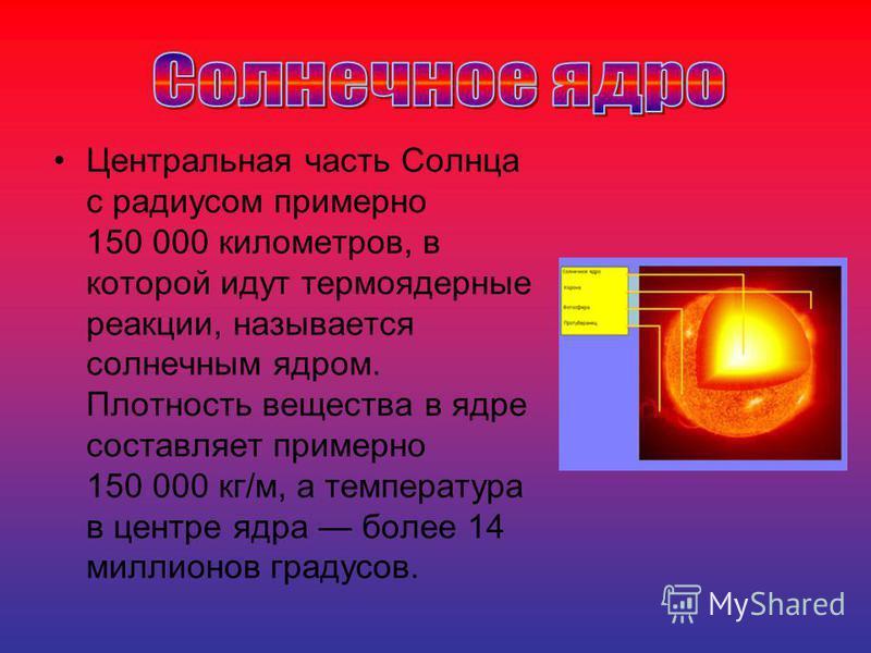 Центральная часть Солнца с радиусом примерно 150 000 километров, в которой идут термоядерные реакции, называется солнечным ядром. Плотность вещества в ядре составляет примерно 150 000 кг/м, а температура в центре ядра более 14 миллионов градусов.