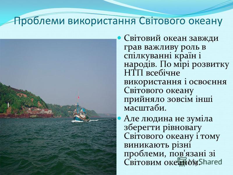 Проблеми використання Світового океану Світовий океан завжди грав важливу роль в спілкуванні країн і народів. По мірі розвитку НТП всебічне використання і освоєння Світового океану прийняло зовсім інші масштаби. Але людина не зуміла зберегти рівноваг