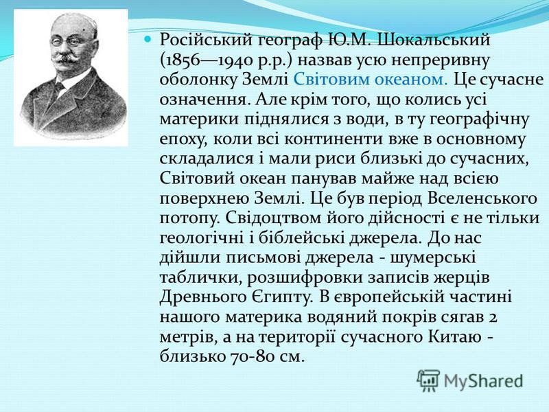 Російський географ Ю.М. Шокальський (18561940 р.р.) назвав усю непреривну оболонку Землі Світовим океаном. Це сучасне означення. Але крім того, що колись усі материки піднялися з води, в ту географічну епоху, коли всі континенти вже в основному склад